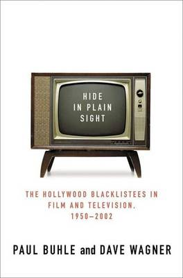 Hide in Plain Sight: The Hollywood Blacklistees in Film and Television, 1950-2002 - Buhle, Paul, and Wagner, David, and Wagner, Dave