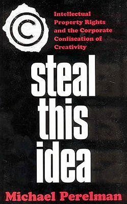 Steal This Idea: Intellectual Property Rights and the Corporate Confiscation of Creativity - Perelman, Michael