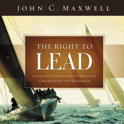 The Right to Lead: Learning Leadership Through Character and Courage - Maxwell, John C