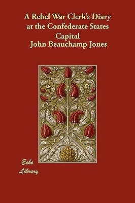 A Rebel War Clerk's Diary at the Confederate States Capital - Jones, John Beauchamp