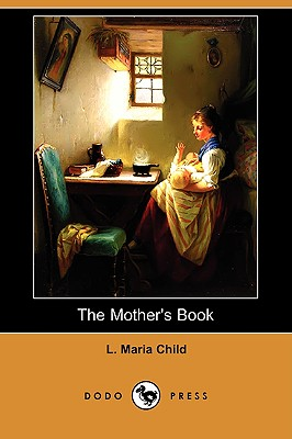 The Mother's Book (Dodo Press) - Child, L Maria