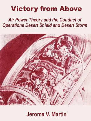 Victory from Above: Air Power Theory and the Conduct of Operations Desert Shield and Desert Storm - Martin, Jerome V