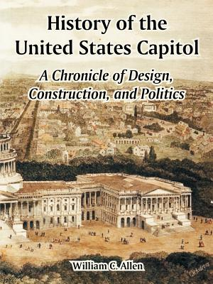 History of the United States Capitol: A Chronicle of Design, Construction, and Politics - Allen, William C