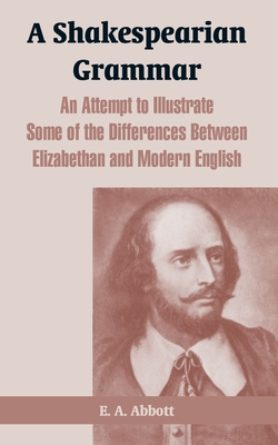 A Shakespearian Grammar: An Attempt to Illustrate Some of the Differences Between Elizabethan and Modern English - Abbott, E A