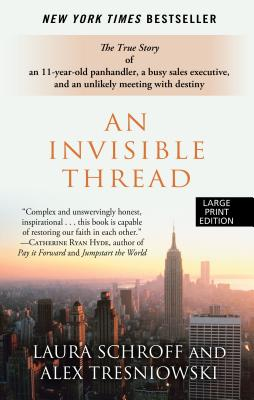 An Invisible Thread: The True Story of an 11-Year-Old Panhandler, a Busy Sales Executive, and an Unlikely Meeting with Destiny - Schroff, Laura