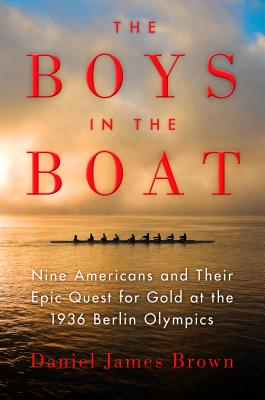 The Boys in the Boat: Nine Americans and Their Epic Quest for Gold at the 1936 Berlin Olympics - Brown, Daniel James