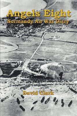 Angels Eight: Normandy Air War Diary - Clark, David