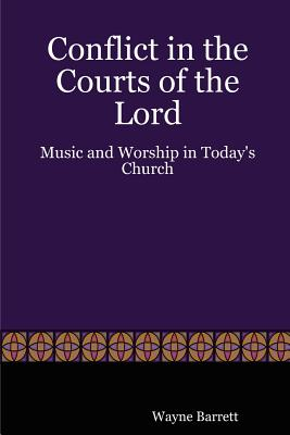 Conflict in the Courts of the Lord: Music and Worship in Today's Church - Barrett, Wayne