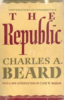 The Republic: Conversations on Fundamentals - Beard, Charles Austin, and Barrow, Clyde W, Professor (Introduction by)