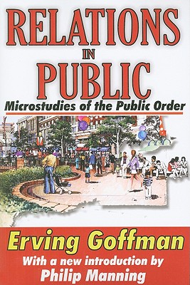 Relations in Public: Microstudies of the Public Order - Goffman, Erving, and Manning, Philip (Introduction by)