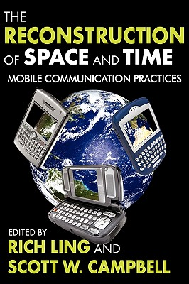 The Reconstruction of Space and Time: Mobile Communication Practices - Ling, Rich (Editor), and Campbell, Scott, Jr. (Editor)