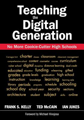Teaching the Digital Generation: No More Cookie-Cutter High Schools - Kelly, Frank S, and Jukes, Ian, and McCain, Ted, Mr.