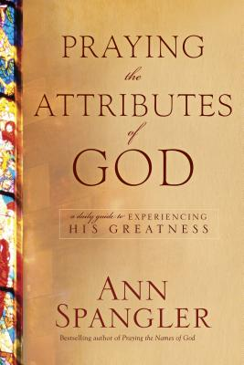 Praying the Attributes of God: A Daily Guide to Experiencing His Greatness - Spangler, Ann