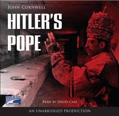 Hitler's Pope: The Secret History of Pius XII - Cornwell, John, and Case, David (Read by)
