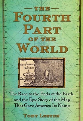 The Fourth Part of the World: The Race to the Ends of the Earth, and the Epic Story of the Map That Gave America Its Name - Lester, Toby