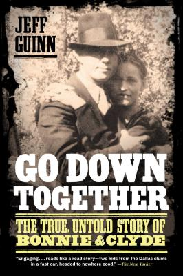 Go Down Together: The True, Untold Story of Bonnie & Clyde - Guinn, Jeff
