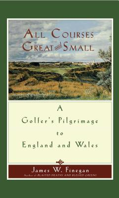 All Courses Great and Small: A Golfer's Pilgrimage to England and Wales - Finegan, James W