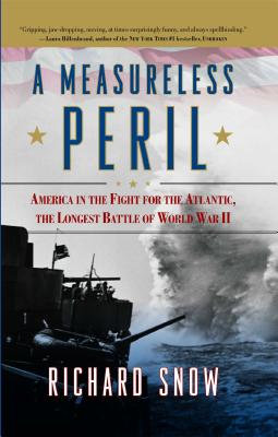 A Measureless Peril: America in the Fight for the Atlantic, the Longest Battle of World War II - Snow, Richard