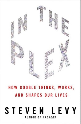 In the Plex: How Google Thinks, Works, and Shapes Our Lives - Levy, Steven