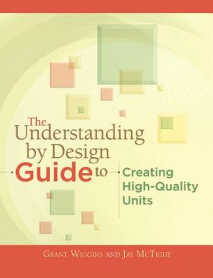 The Understanding by Design Guide to Creating High-Quality Units - Wiggins, Grant P, and McTighe, Jay