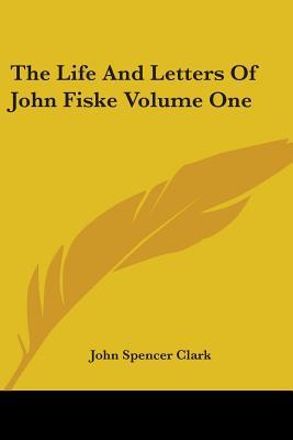 The Life and Letters of John Fiske Volume One - Clark, John Spencer