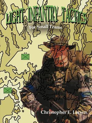 Light Infantry Tactics: For Small Teams - Larsen, Christopher E