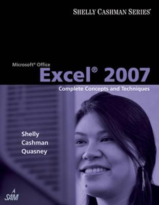 Microsoft Office Excel 2007: Complete Concepts and Techniques - Shelly, Gary B, and Cashman, Thomas J, Dr., and Quasney, James S