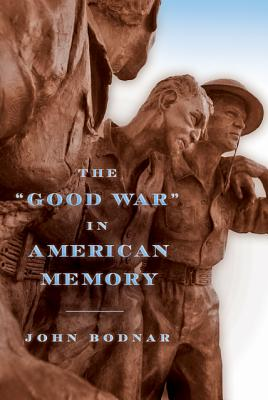 "The ""Good War"" in American Memory - Bodnar, John, Dr."