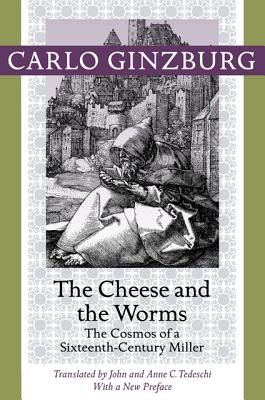 The Cheese and the Worms: The Cosmos of a Sixteenth-century Miller - Ginzburg, Carlo (Preface by), and Tedeschi, John (Translated by), and Tedeschi, Anne C. (Translated by)