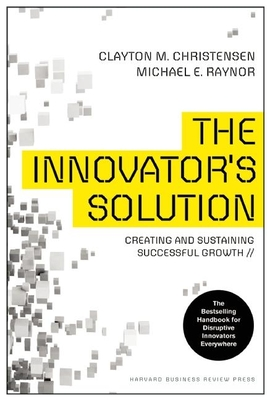 The Innovator's Solution: Creating and Sustaining Successful Growth - Christensen, Clayton, and Raynor, Michael E