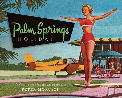 Palm Springs Holiday: A Vintage Tour from Palm Springs to the Salton Sea - Moruzzi, Peter