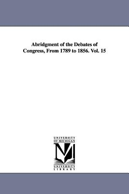 Abridgment of the Debates of Congress, from 1789 to 1856. Vol. 15 - United States Congress, States Congress