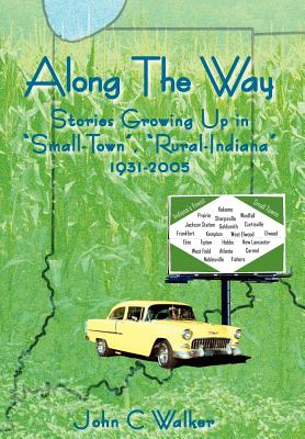 """Along the Way: Stories Growing Up in """"Small-Town,"""" """"Rural-Indiana"""" 1931-2005 - Walker, John C"""