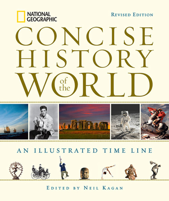 National Geographic Concise History of the World: An Illustrated Time Line - Kagan, Neil (Editor), and Bentley, Jerry H (Foreword by), and McNeill, J R (Foreword by)