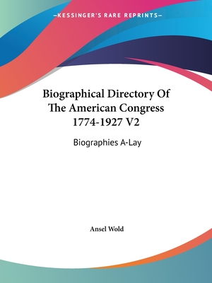 Biographical Directory of the American Congress 1774-1927 V2: Biographies A-Lay - Wold, Ansel (Editor)