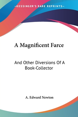 A Magnificent Farce: And Other Diversions of a Book-Collector - Newton, A Edward
