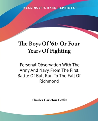 The Boys of '61; Or Four Years of Fighting: Personal Observation with the Army and Navy, from the First Battle of Bull Run to the Fall of Richmond - Coffin, Charles Carleton