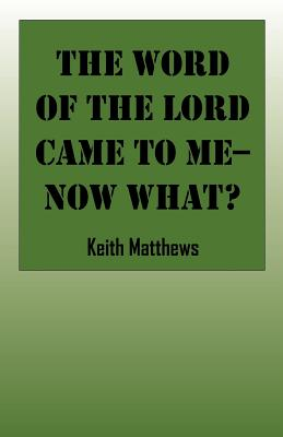 The Word of the Lord Came to Me--Now What? - Matthews, Keith