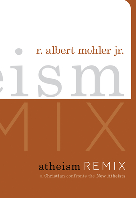 Atheism Remix: A Christian Confronts the New Atheists - Mohler, R Albert, Dr., Jr.