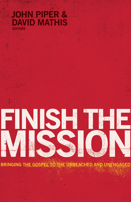 Finish the Mission: Bringing the Gospel to the Unreached and Unengaged - Piper, John (Editor), and Mathis, David (Editor)