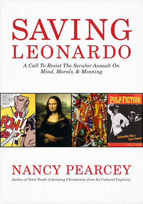 Saving Leonardo: A Call to Resist the Secular Assault on Mind, Morals, and Meaning - Pearcey, Nancy