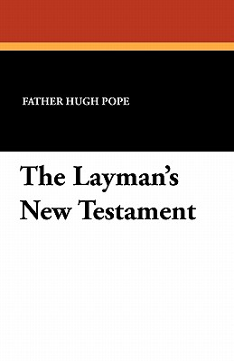 The Layman's New Testament - Pope, Father Hugh (Editor)