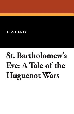 St. Bartholomew's Eve: A Tale of the Huguenot Wars - Henty, G a