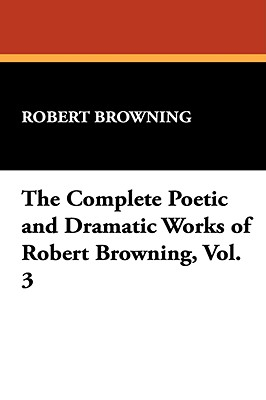 The Complete Poetic and Dramatic Works of Robert Browning - Browning, Robert