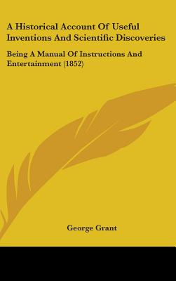 A Historical Account of Useful Inventions and Scientific Discoveries: Being a Manual of Instructions and Entertainment (1852) - Grant, George