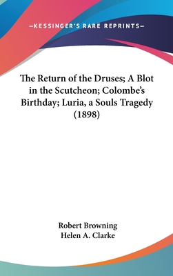 The Return of the Druses, a Blot in the 'Scutcheon, Colombe's Birthday, Luria, a Soul's Tragedy. from the Author's REV. Text. Edited with - Browning, Robert