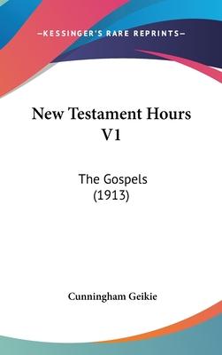 New Testament Hours V1: The Gospels (1913) - Geikie, Cunningham
