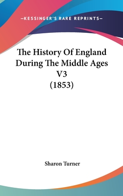 The History of England During the Middle Ages V3 (1853) - Turner, Sharon