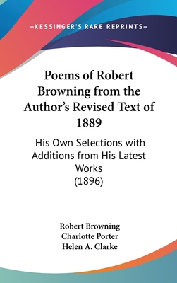 Poems of Robert Browning; From the Author's Revised Text of 1889. His Own Selections with Additions from His Latest Works - Browning, Robert