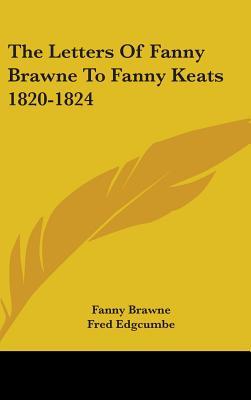Letters of Fanny Brawne to Fanny Keats, 1820-1824 - Brawne, Fanny, and Edgcumbe, Fred